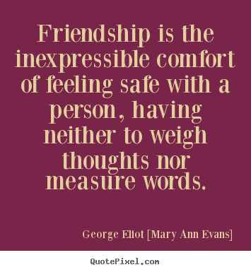 Friendship is the inexpressible comfort of feeling safe.. George Eliot [Mary Ann Evans] famous friendship quotes