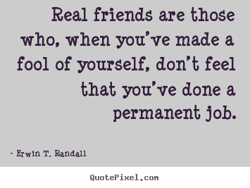 Erwin T. Randall poster quotes - Real friends are those who, when you've made a fool of yourself,.. - Friendship quotes