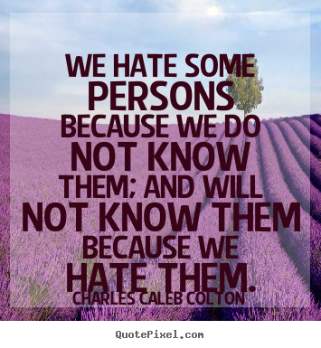 Friendship quotes - We hate some persons because we do not know them; and will not..