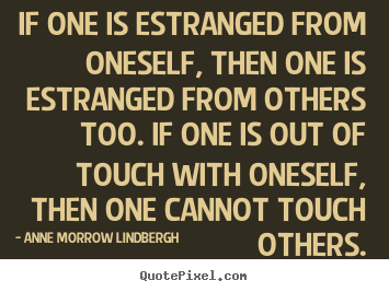 If one is estranged from oneself, then one.. Anne Morrow Lindbergh great friendship quote