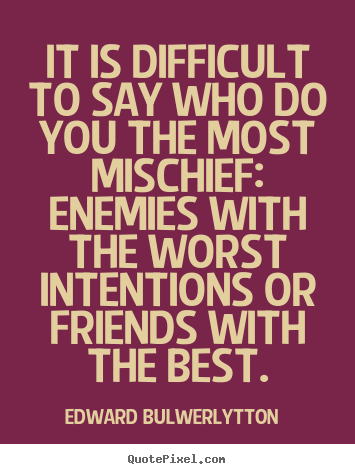 Sayings about friendship - It is difficult to say who do you the most mischief:..