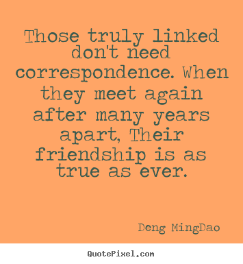 Those truly linked don't need correspondence... Deng Ming-Dao famous friendship quotes