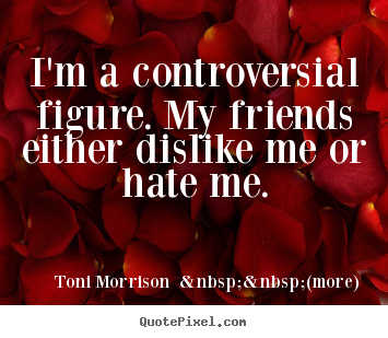 Create your own image sayings about friendship - I'm a controversial figure. my friends either..