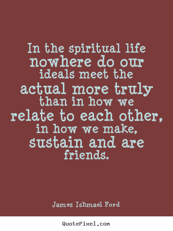 Make poster quote about friendship - In the spiritual life nowhere do our ideals meet the actual more truly..