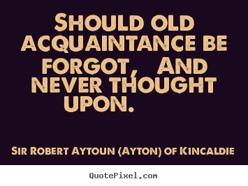 Should old acquaintance be forgot, and never thought.. Sir Robert Aytoun (Ayton) Of Kincaldie greatest friendship quote