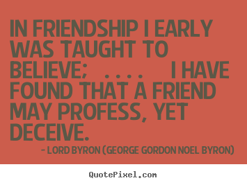 In friendship i early was taught to believe; . ... Lord Byron (George Gordon Noel Byron) famous friendship quotes