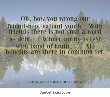 Oh, how you wrong our friendship, valiant youth... Lady Elizabeth Carew (Cary Or Carey) famous friendship quotes