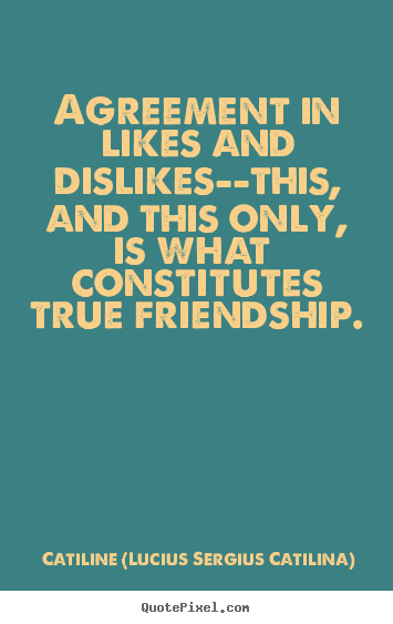 Quotes about friendship - Agreement in likes and dislikes--this, and this only, is what constitutes..