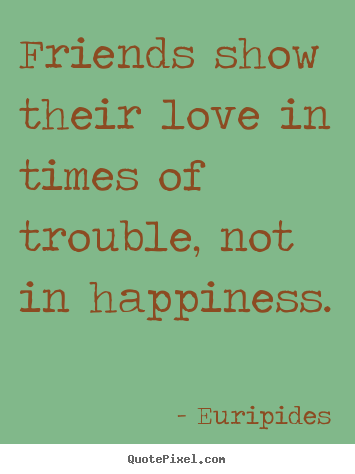 Friends show their love in times of trouble,.. Euripides great friendship quote