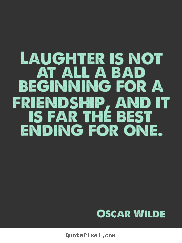 Quote about friendship - Laughter is not at all a bad beginning for a friendship,..
