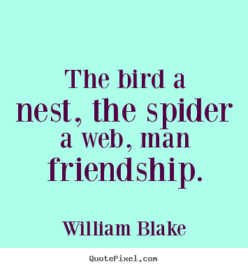 Friendship quotes - The bird a nest, the spider a web, man friendship.
