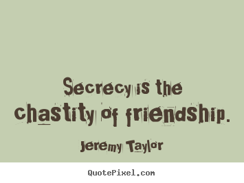 Quotes about friendship - Secrecy is the chastity of friendship.