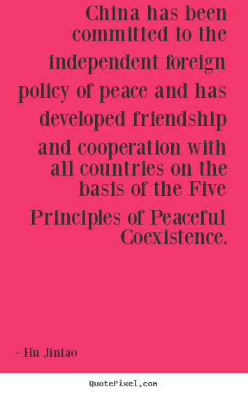 Quotes about friendship - China has been committed to the independent foreign policy of peace..