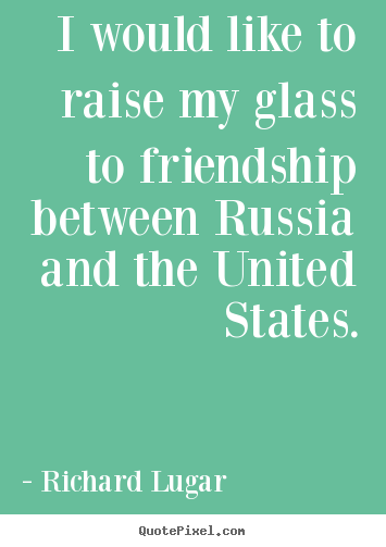 Richard Lugar picture quotes - I would like to raise my glass to friendship between russia.. - Friendship quotes