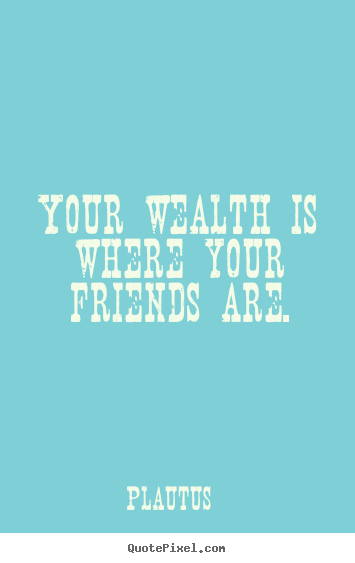 Create your own picture quotes about friendship - Your wealth is where your friends are.