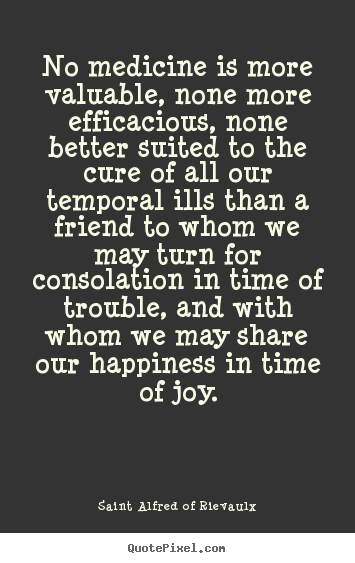 How to make image sayings about friendship - No medicine is more valuable, none more efficacious, none better..