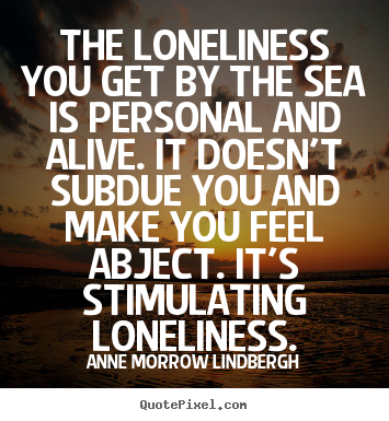 Customize picture quotes about friendship - The loneliness you get by the sea is personal and alive. it doesn't..