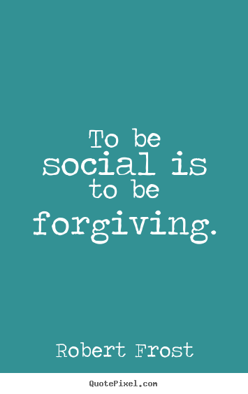 Robert Frost picture quote - To be social is to be forgiving. - Friendship quotes
