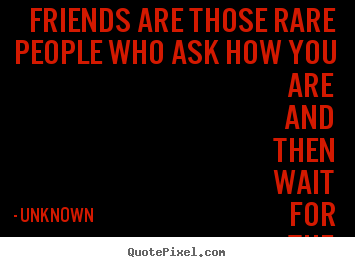 Unknown picture quotes - Friends are those rare people who ask how you.. - Friendship quote