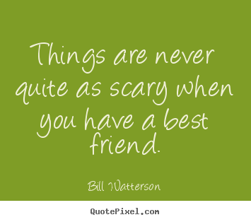 Friendship quotes - Things are never quite as scary when you have..
