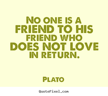 Quotes about friendship - No one is a friend to his friend who does not love in return.