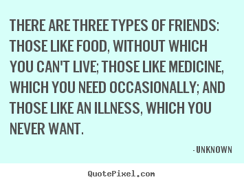 There are three types of friends: those like food,.. Unknown popular friendship quote