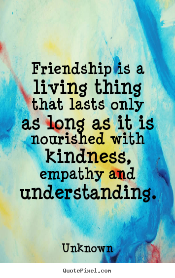 Unknown picture quote - Friendship is a living thing that lasts only as long as it is.. - Friendship quote