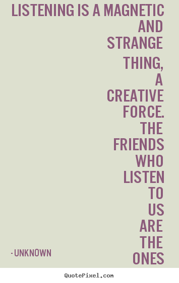 Create graphic picture quotes about friendship - Listening is a magnetic and strange thing, a creative force. the friends..