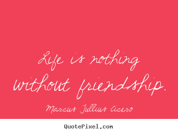 Marcus Tullius Cicero picture quotes - Life is nothing without friendship. - Friendship quotes