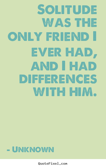 Quotes about friendship - Solitude was the only friend i ever had, and i had differences with him.