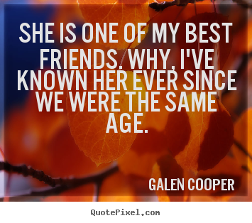 She is one of my best friends. why, i've known her ever since.. Galen Cooper greatest friendship sayings