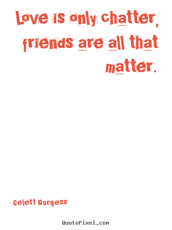 Quotes about friendship - Love is only chatter, friends are all that matter.
