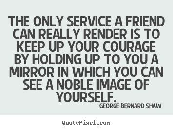 George Bernard Shaw picture quote - The only service a friend can really render is to keep up your courage.. - Friendship quotes