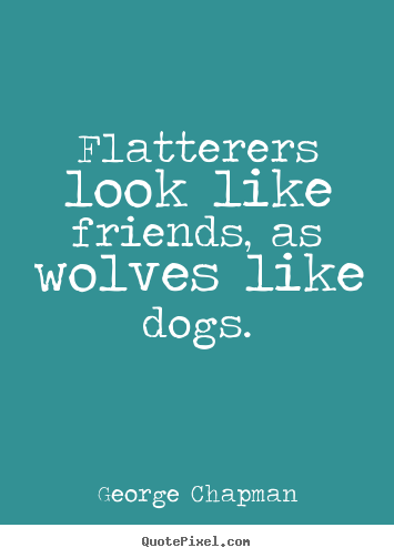 Design custom picture quotes about friendship - Flatterers look like friends, as wolves like dogs.