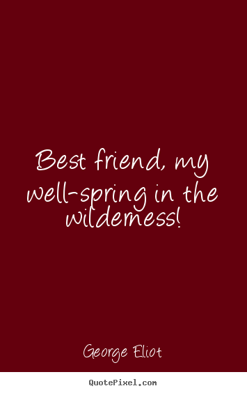 George Eliot picture quotes - Best friend, my well-spring in the wilderness! - Friendship quotes
