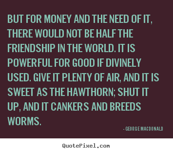 Quotes about friendship - But for money and the need of it, there would..