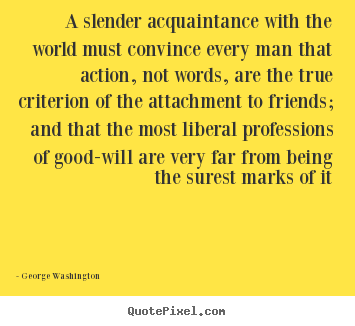 A slender acquaintance with the world must convince every.. George Washington famous friendship quotes