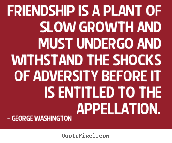 Friendship is a plant of slow growth and must.. George Washington  friendship quote
