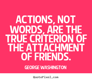 Actions, not words, are the true criterion of.. George Washington good friendship quotes