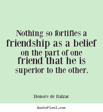 Honore De Balzac picture quotes - Nothing so fortifies a friendship as a belief on the part of one.. - Friendship sayings