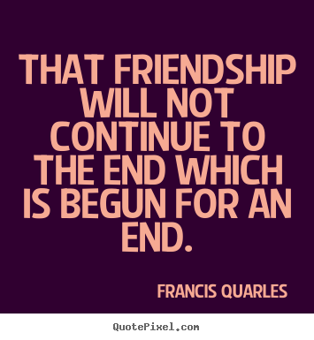 Friendship quote - That friendship will not continue to the end which..