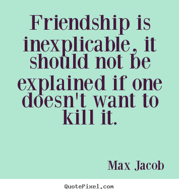 Sayings about friendship - Friendship is inexplicable, it should not be explained..