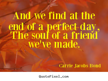 And we find at the end of a perfect day, the.. Carrie Jacobs Bond greatest friendship quotes