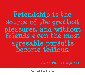 Friendship sayings - Friendship is the source of the greatest pleasures,..