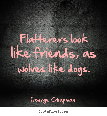 Friendship quotes - Flatterers look like friends, as wolves like dogs.