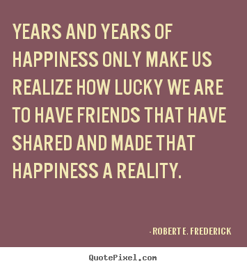 Friendship quotes - Years and years of happiness only make us realize..