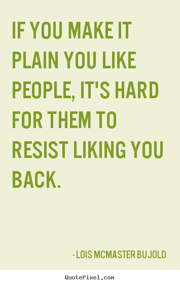 Friendship quotes - If you make it plain you like people, it's hard for them to resist liking..