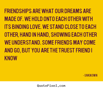 Friendships are what our dreams are made of. we hold onto each.. Unknown top friendship quote