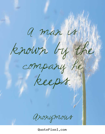 Man is known by the company