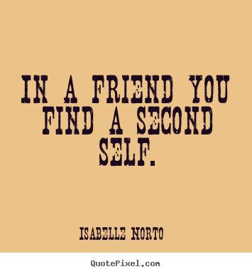 Isabelle Norto picture quotes - In a friend you find a second self. - Friendship quotes